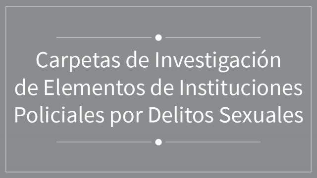 Carpetas de Investigación de Elementos de Instituciones Policiales por Delitos Sexuales